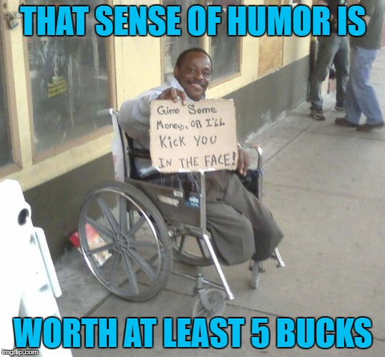 "I once gave a man $5 for having a sign that said ""I'll be honest with you, I just need a drink""...but only once. 