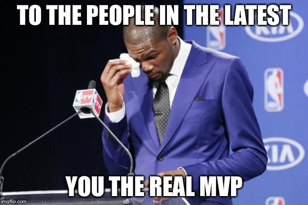 You The Real MVP 2 |  TO THE PEOPLE IN THE LATEST; YOU THE REAL MVP | image tagged in memes,you the real mvp 2 | made w/ Imgflip meme maker