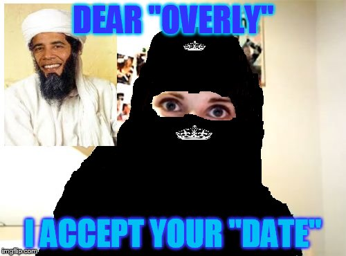 "Being alive but in secrecy forced osama into having a different lovelife... | DEAR ""OVERLY"" I ACCEPT YOUR ""DATE"" 