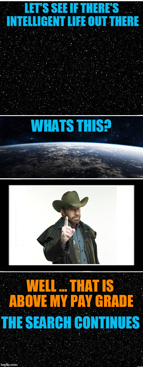 The Search Continues | WELL ... THAT IS ABOVE MY PAY GRADE | image tagged in memes,the search continues,funny,chuck norris,aliens | made w/ Imgflip meme maker