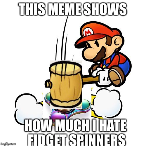 Mario Hammer Smash | THIS MEME SHOWS HOW MUCH I HATE FIDGET SPINNERS | image tagged in memes,mario hammer smash | made w/ Imgflip meme maker