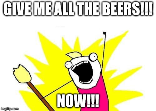 X All The Y Meme | GIVE ME ALL THE BEERS!!! NOW!!! | image tagged in memes,x all the y | made w/ Imgflip meme maker