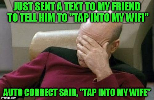 "Captain Picard Facepalm Meme | JUST SENT A TEXT TO MY FRIEND TO TELL HIM TO ""TAP INTO MY WIFI"" AUTO CORRECT SAID, ""TAP INTO MY WIFE"" 