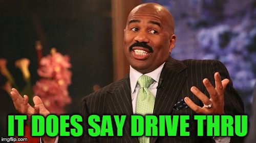 Steve Harvey Meme | IT DOES SAY DRIVE THRU | image tagged in memes,steve harvey | made w/ Imgflip meme maker