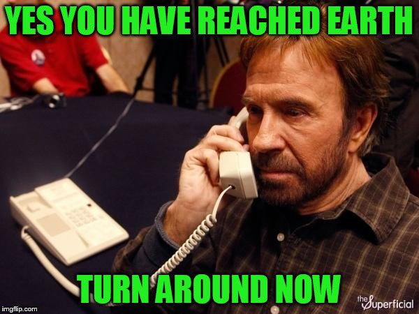 YES YOU HAVE REACHED EARTH TURN AROUND NOW | made w/ Imgflip meme maker