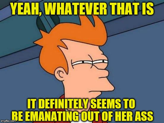 Futurama Fry Meme | YEAH, WHATEVER THAT IS IT DEFINITELY SEEMS TO BE EMANATING OUT OF HER ASS | image tagged in memes,futurama fry | made w/ Imgflip meme maker