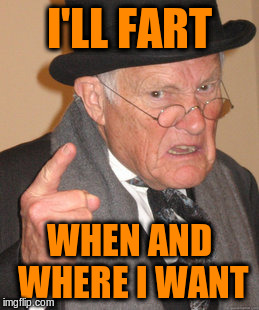 Back In My Day Meme | I'LL FART WHEN AND WHERE I WANT | image tagged in memes,back in my day | made w/ Imgflip meme maker