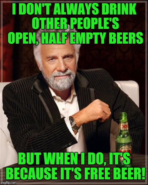 The Most Interesting Man In The World Meme | I DON'T ALWAYS DRINK OTHER PEOPLE'S OPEN, HALF EMPTY BEERS BUT WHEN I DO, IT'S BECAUSE IT'S FREE BEER! | image tagged in memes,the most interesting man in the world | made w/ Imgflip meme maker