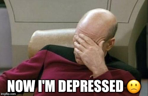Captain Picard Facepalm Meme | NOW I'M DEPRESSED  | image tagged in memes,captain picard facepalm | made w/ Imgflip meme maker