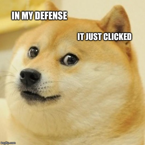 IN MY DEFENSE IT JUST CLICKED | image tagged in memes,doge | made w/ Imgflip meme maker
