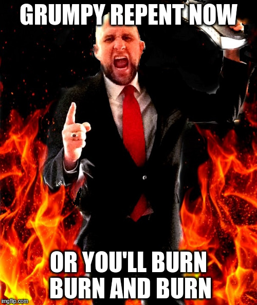 GRUMPY REPENT NOW OR YOU'LL BURN BURN AND BURN | made w/ Imgflip meme maker