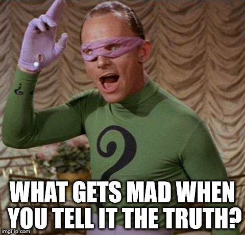 I know the answer! | WHAT GETS MAD WHEN YOU TELL IT THE TRUTH? | image tagged in riddler,libtards,democrats,idiots,clifton shepherd cliffshep | made w/ Imgflip meme maker