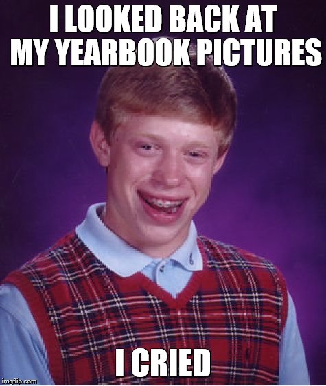 Bad Luck Brian Meme | I LOOKED BACK AT MY YEARBOOK PICTURES I CRIED | image tagged in memes,bad luck brian | made w/ Imgflip meme maker