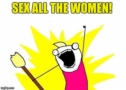 X All The Y Meme | SEX ALL THE WOMEN! | image tagged in memes,x all the y | made w/ Imgflip meme maker