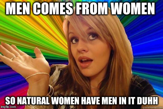 MEN COMES FROM WOMEN SO NATURAL WOMEN HAVE MEN IN IT DUHH | made w/ Imgflip meme maker
