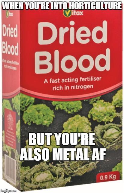 Blood for the Blood Lawn! | WHEN YOU'RE INTO HORTICULTURE BUT YOU'RE ALSO METAL AF | image tagged in blood,metal,horticulture,fertiliser,metal af | made w/ Imgflip meme maker