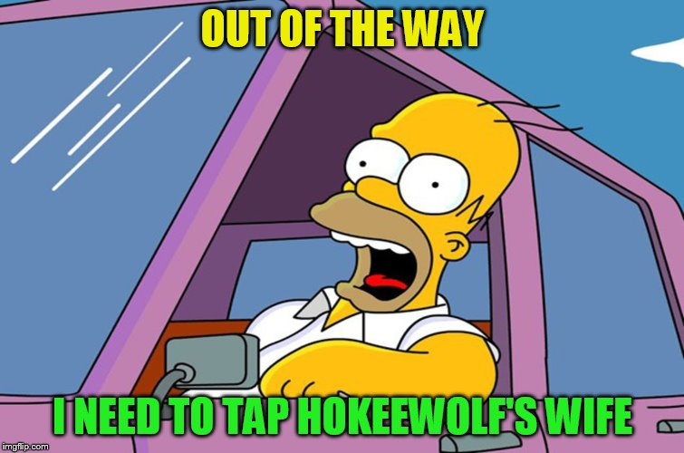 OUT OF THE WAY I NEED TO TAP HOKEEWOLF'S WIFE | made w/ Imgflip meme maker