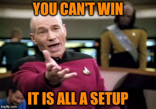 Picard Wtf Meme | YOU CAN'T WIN IT IS ALL A SETUP | image tagged in memes,picard wtf | made w/ Imgflip meme maker
