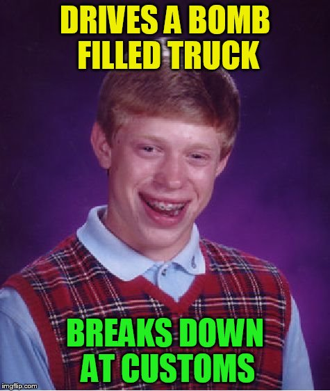 Bad Luck Brian Meme | DRIVES A BOMB FILLED TRUCK BREAKS DOWN AT CUSTOMS | image tagged in memes,bad luck brian | made w/ Imgflip meme maker