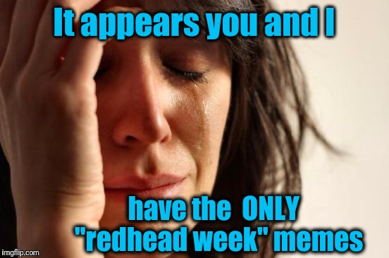 "First World Problems Meme | It appears you and I have the  ONLY  ""redhead week"" memes 