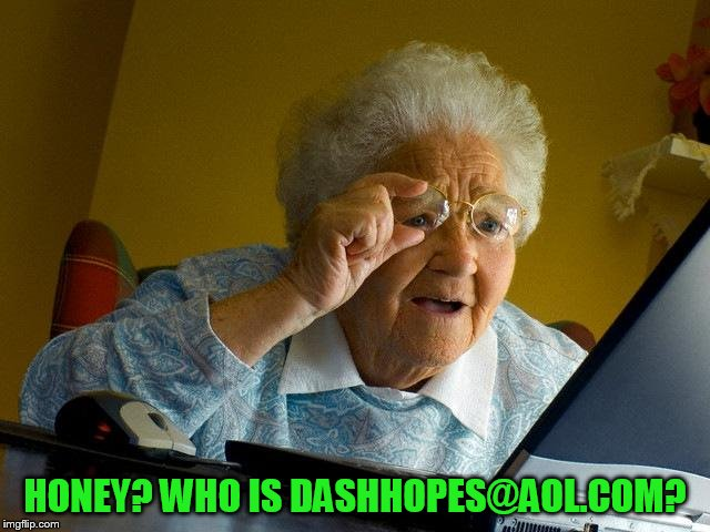 Grandma Finds The Internet Meme | HONEY? WHO IS DASHHOPES@AOL.COM? | image tagged in memes,grandma finds the internet | made w/ Imgflip meme maker