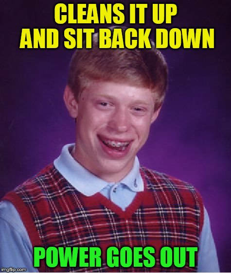 Bad Luck Brian Meme | CLEANS IT UP AND SIT BACK DOWN POWER GOES OUT | image tagged in memes,bad luck brian | made w/ Imgflip meme maker