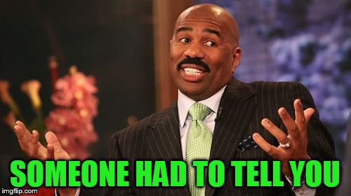 Steve Harvey Meme | SOMEONE HAD TO TELL YOU | image tagged in memes,steve harvey | made w/ Imgflip meme maker