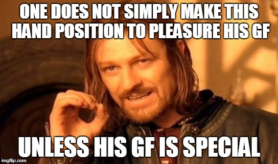 One Does Not Simply Meme | ONE DOES NOT SIMPLY MAKE THIS HAND POSITION TO PLEASURE HIS GF UNLESS HIS GF IS SPECIAL | image tagged in memes,one does not simply | made w/ Imgflip meme maker