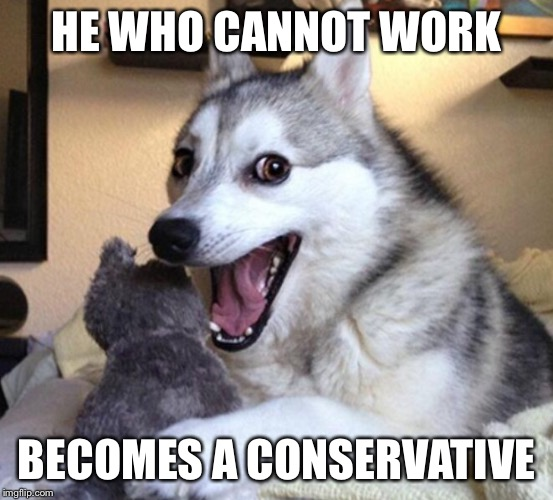 HE WHO CANNOT WORK BECOMES A CONSERVATIVE | made w/ Imgflip meme maker