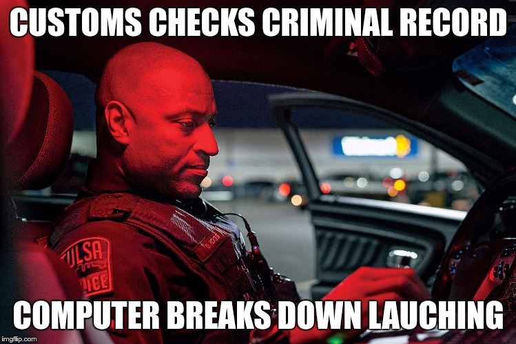 CUSTOMS CHECKS CRIMINAL RECORD COMPUTER BREAKS DOWN LAUCHING | made w/ Imgflip meme maker