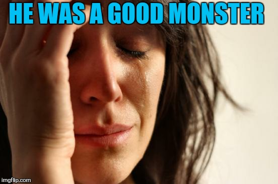 First World Problems Meme | HE WAS A GOOD MONSTER | image tagged in memes,first world problems | made w/ Imgflip meme maker