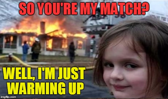 SO YOU'RE MY MATCH? WELL, I'M JUST WARMING UP | made w/ Imgflip meme maker