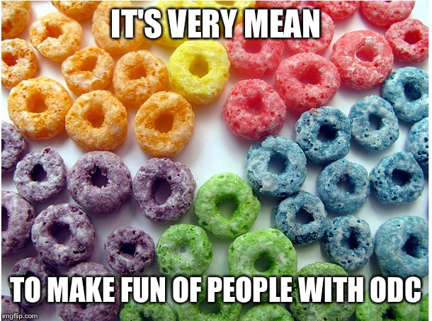 IT'S VERY MEAN TO MAKE FUN OF PEOPLE WITH ODC | image tagged in ocd froot loops | made w/ Imgflip meme maker