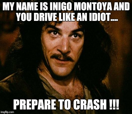 WIPER NOTE WEEK 08/04/17 TO 08/11/17. A GUNNY777 ROAD RAGE EVENT Add your best road rage meme to the comments!!! | MY NAME IS INIGO MONTOYA AND YOU DRIVE LIKE AN IDIOT.... PREPARE TO CRASH !!! | image tagged in memes,inigo montoya,road rage,bad drivers,funny memes,wiper note week | made w/ Imgflip meme maker