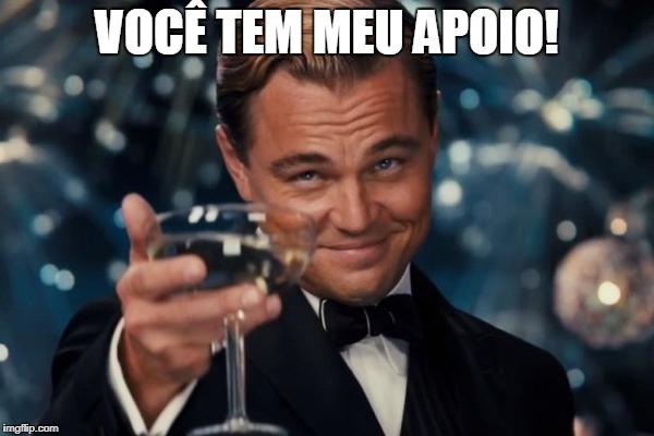 Leonardo Dicaprio Cheers Meme | VOCÊ TEM MEU APOIO! | image tagged in memes,leonardo dicaprio cheers | made w/ Imgflip meme maker