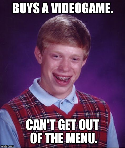 Bad Luck Brian Meme | BUYS A VIDEOGAME. CAN'T GET OUT OF THE MENU. | image tagged in memes,bad luck brian | made w/ Imgflip meme maker