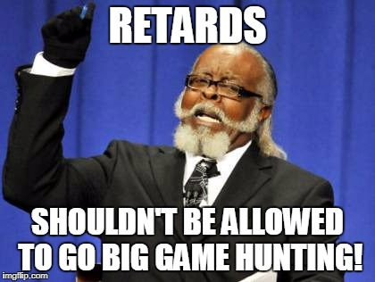 Too Damn High Meme | RETARDS SHOULDN'T BE ALLOWED TO GO BIG GAME HUNTING! | image tagged in memes,too damn high | made w/ Imgflip meme maker