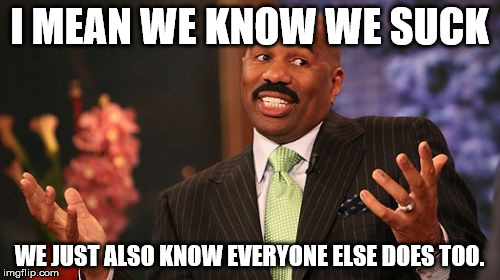 Steve Harvey Meme | I MEAN WE KNOW WE SUCK WE JUST ALSO KNOW EVERYONE ELSE DOES TOO. | image tagged in memes,steve harvey | made w/ Imgflip meme maker