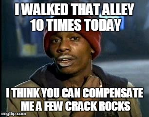 Y'all Got Any More Of That Meme | I WALKED THAT ALLEY 10 TIMES TODAY I THINK YOU CAN COMPENSATE ME A FEW CRACK ROCKS | image tagged in memes,yall got any more of | made w/ Imgflip meme maker