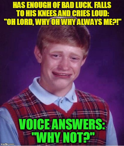"Bad Luck Brian has enough! | HAS ENOUGH OF BAD LUCK. FALLS TO HIS KNEES AND CRIES LOUD: ""OH LORD, WHY OH WHY ALWAYS ME?!"" VOICE ANSWERS: ""WHY NOT?"" 