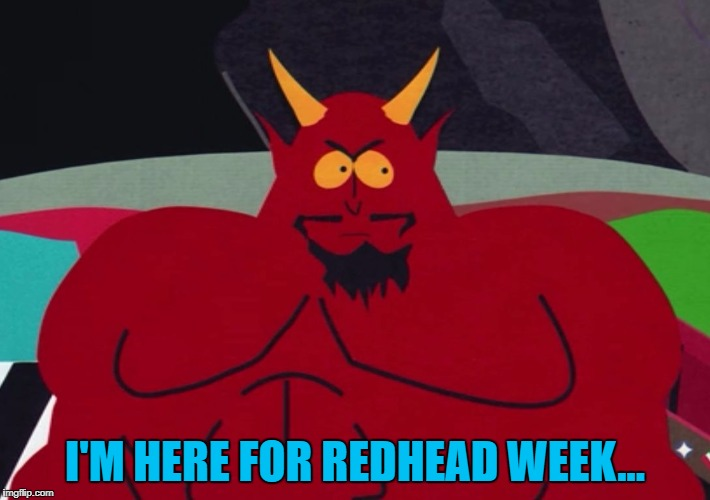 Close... Redhead week is here :) | I'M HERE FOR REDHEAD WEEK... | image tagged in satan,memes,redhead week,south park | made w/ Imgflip meme maker