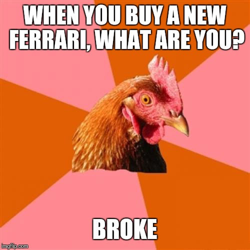 Anti Joke Chicken Meme | WHEN YOU BUY A NEW FERRARI, WHAT ARE YOU? BROKE | image tagged in memes,anti joke chicken | made w/ Imgflip meme maker