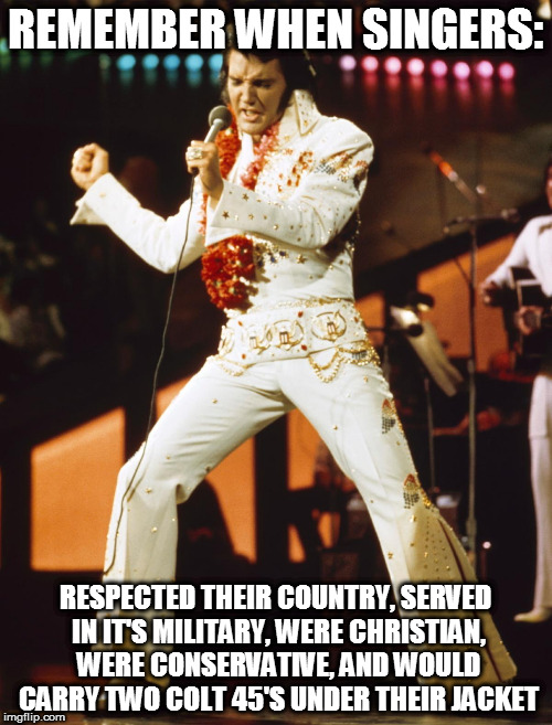 When singers valued their country. | REMEMBER WHEN SINGERS: RESPECTED THEIR COUNTRY, SERVED IN IT'S MILITARY, WERE CHRISTIAN, WERE CONSERVATIVE, AND WOULD CARRY TWO COLT 45'S UN | image tagged in elvis presley,elvis,make america great again,the good old days | made w/ Imgflip meme maker