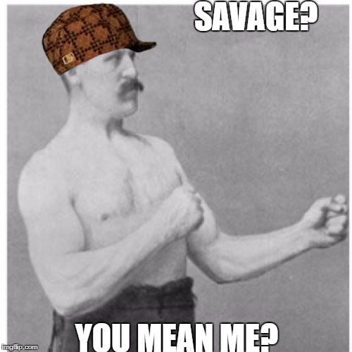 Overly Manly Man Meme | SAVAGE? YOU MEAN ME? | image tagged in memes,overly manly man,scumbag | made w/ Imgflip meme maker