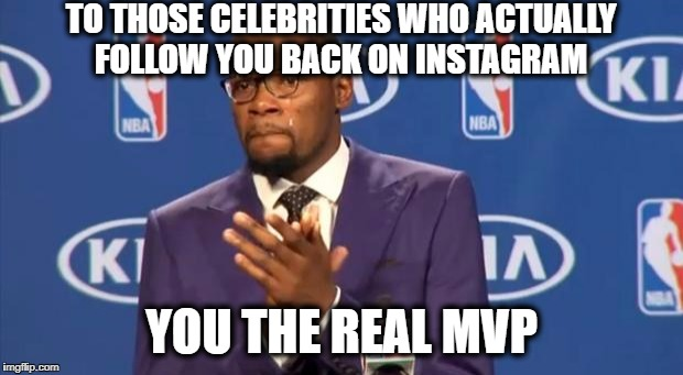 You The Real MVP Meme | TO THOSE CELEBRITIES WHO ACTUALLY FOLLOW YOU BACK ON INSTAGRAM YOU THE REAL MVP | image tagged in memes,you the real mvp | made w/ Imgflip meme maker