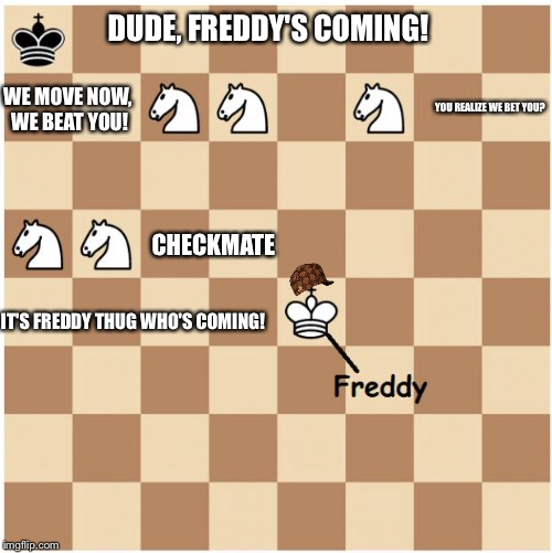 Chess Looser: Part 1 | DUDE, FREDDY'S COMING! IT'S FREDDY THUG WHO'S COMING! YOU REALIZE WE BET YOU? CHECKMATE WE MOVE NOW, WE BEAT YOU! | image tagged in chess five knights at freddy's checkmate,scumbag | made w/ Imgflip meme maker