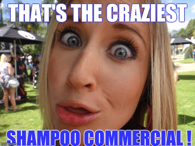 Memes | THAT'S THE CRAZIEST SHAMPOO COMMERCIAL ! | image tagged in memes | made w/ Imgflip meme maker