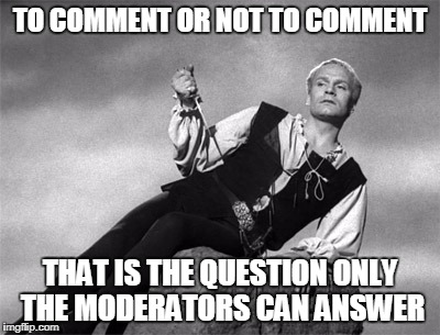 TO COMMENT OR NOT TO COMMENT THAT IS THE QUESTION ONLY THE MODERATORS CAN ANSWER | made w/ Imgflip meme maker