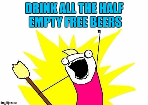 X All The Y Meme | DRINK ALL THE HALF EMPTY FREE BEERS | image tagged in memes,x all the y | made w/ Imgflip meme maker