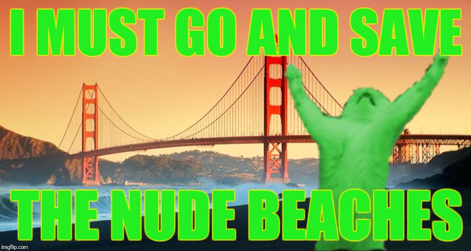 I MUST GO AND SAVE THE NUDE BEACHES | made w/ Imgflip meme maker